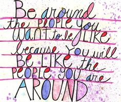 Be around the people you want to be like because you will be like the people you are around.