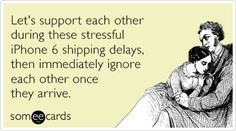 Let's support each other during these stressful iPhone 6 shipping delays, then immediately ignore each other once they arrive.   Somewhat Topical Ecard
