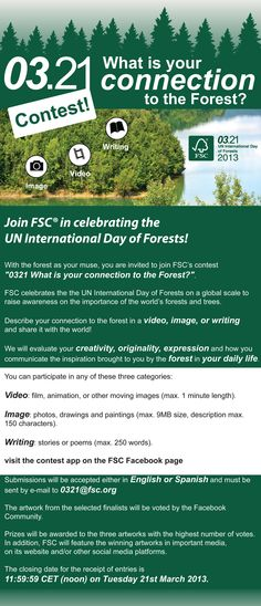 "Join FSC in celebrating the UN International Day of Forests!  With the forest as your muse, you are invited to join FSC's contest ""0321-What is your connection to the Forest?"" Describe your connection to the forest in a video, image, or writing and send it to 0321@fsc.org. For more information visit the 0321 Contest App on Facebook!"