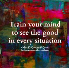 """Train your mind to see the good in every siituation"" quote via www.Facebook.com/ReadLoveandLearn"