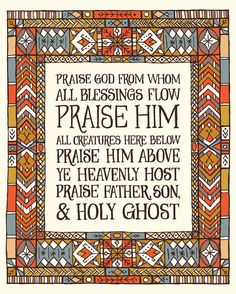 Praise God, from whom all blessings flow  Praise him, all creatures here below  Praise him above, ye heavenly host  Praise Father, Son, and