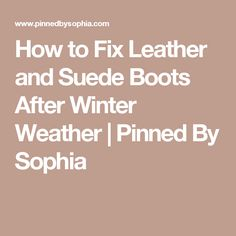 How to Fix Leather and Suede Boots After Winter Weather | Pinned By Sophia