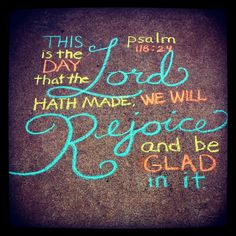 This is the day that the Lord hath made; we will rejoice and be glad in it. Psalm 118:24 -  #sidewalkchalk #quote #bible #psalm