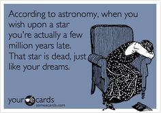 According to astronomy, when you wish upon a star you're actually a few million years late. That star is dead, just like your dreams