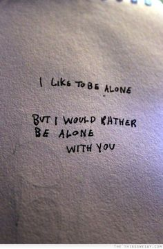 I like to be alone but I would rather be alone with you