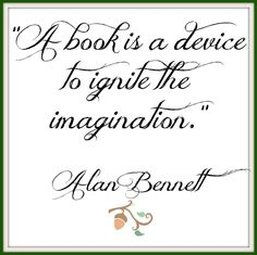 A book is a device to ignite the imagination.  -Alan Bennett