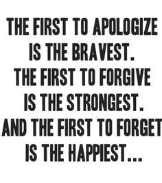 The first to apologise is Brave' to forgive - strong; and to forget - the happy. Simple.