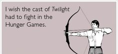 I wish the cast of Twilight had to fight in the Hunger Games...