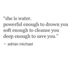 """she is water. powerful enough to drown you soft enough t - Love Quotes Now Quotes, Words Quotes, Great Quotes, Quotes To Live By, Life Quotes, Inspirational Quotes, Sayings, Qoutes, The Words"
