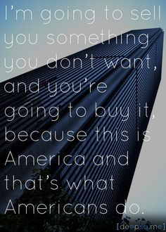 I'm going to sell you something you don't want, and you're going to buy it, because this is America and that's what Americans do.