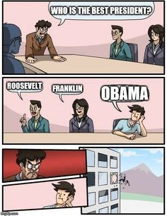 Boardroom Meeting Suggestion | WHO IS THE BEST PRESIDENT? ROOSEVELT FRANKLIN OBAMA | image tagged in memes,boardroom meeting suggestion | made w/ Imgflip meme maker