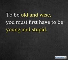 To be old and wise, you must first have to be young and stupid. #quotes