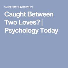 Caught Between Two Loves? | Psychology Today