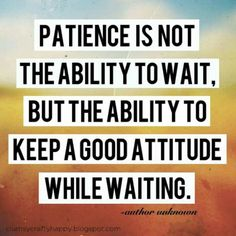 They say patience is a virtue. I say it's an understanding of things to come; good or bad.