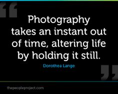 Photography takes an instant out of time , altering life by holding it still. - Dorothea Lange