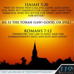"""Isaiah 5:20 """"Woe to those who call evil good, and good evil; who put darkness for light, and light for darkness; who put bitter for sweet, and sweet for bitter!"""" so, is the Torah (Law) good, or evil? Romans 7:12 """"Therefore the law is holy, and the commandment holy and just and good."""""""