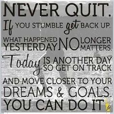 Never quit. If you stumble, get back up. What happened yesterday no longer matters. Today is another day so get on track and move closer to your dreams and goals. You can do it.