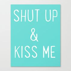 Shut Up and Kiss quote for the bedroom wall ;)