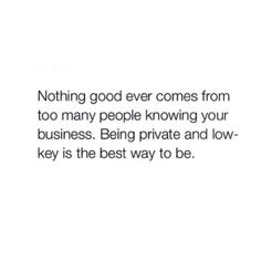Nothing too good ever comes from too many people knowing your business. Being private and low key is the best way to be.
