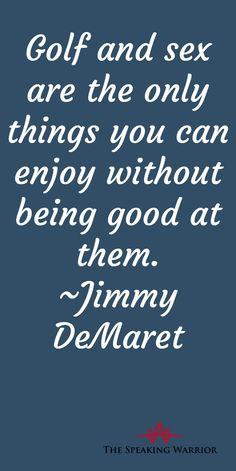 Humorous Quotes - Golf and sex are the only things you can enjoy without being good at them. Jimmy DeMaret