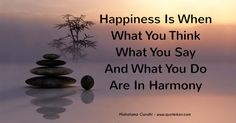 Happiness is when what you think what you say and what you do are in harmony, Mahatma Gandhi explains the common ground of contentment between the mind, body and soul