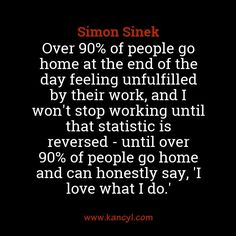 """Over 90% of people go home at the end of the day feeling unfulfilled by their work, and I won't stop working until that statistic is reversed - until over 90% of people go home and can honestly say, 'I love what I do.'"", Simon Sinek"