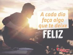 A cada dia faça algo que te deixe feliz! #dia #feliz #felicidade