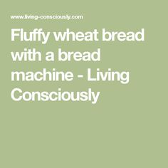 Fluffy wheat bread with a bread machine - Living Consciously