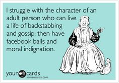 I struggle with the character of an adult person who can live a life of backstabbing and gossip, then have facebook balls and moral indignation.