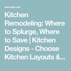 Kitchen Remodeling: Where to Splurge, Where to Save | Kitchen Designs - Choose Kitchen Layouts & Remodeling Materials | HGTV