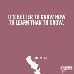 """It is better to know how to learn than to know."" ~ Dr. Seuss 