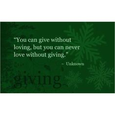 You can give without loving, but you can never love without giving