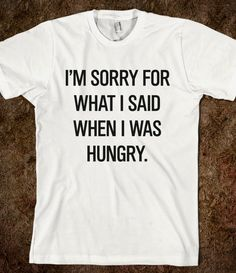 I'm sorry for what I said when I was hungry - Grafika Ateliero - Skreened T-shirts, Organic Shirts, Hoodies, Kids Tees, Baby One-Pieces and Tote Bags Custom T-Shirts, Organic Shirts, Hoodies, Novelty Gifts, Kids Apparel, Baby One-Pieces | Skreened - Ethical Custom Apparel