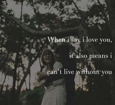 When I say I love you, it also means I can't live without you.