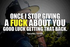Once I stop giving a fuck about you, good luck getting that back.