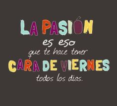 """""""La #pasión es eso que te hace tener cara de viernes todos los días"""". Psicomold Psicólogos• Pioneros en Inteligencia Emocional www.psicomold.com Tel: 922 634 985"""
