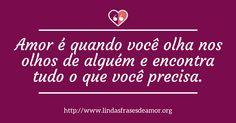 Amor é quando você olha nos olhos de alguém e encontra tudo o que você precisa. http://www.lindasfrasesdeamor.org/mensagens/amor/romanticas