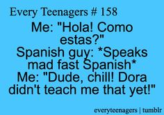 me: hola! como estas? spanish guy: speaks mad fast spanish. me: dude, chill! dora didn't teach me that yet!