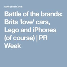 Battle of the brands: Brits 'love' cars, Lego and iPhones (of course) | PR Week