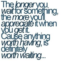 Because anything worth having is definitely worth waiting
