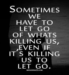 Niekedy musíme nechať ísť, čo nás zabíja, aj keď je to nás zabíja nechať ísť.