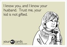 I know you, and I know your husband. Trust me, your kid is not gifted. | Friendship Ecard | someecards.com