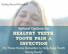 Natural Options for Healthy Teeth, Tooth Pain, and Infection (Try These Teeth Remedies Before Heading to the Dentist)