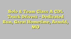 Solo & Team Class A CDL Truck Drivers - Dedicated Run, Great Hometime, Arnold, MO