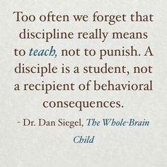 Too often we forget that discipline really means to teach, not to punish. A disciple is a student, not a recipient of a behavioral consequences. Dan Siegel, The Whole-Brain Child Whole Brain Child, Kids And Parenting, Parenting Tips, Peaceful Parenting, Parenting Websites, Mindful Parenting, Parenting Classes, Parenting Styles, Foster Parenting