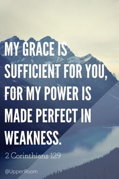 """My grace is sufficient for you, for my power is made perfect in weakness."" Therefore I will boast all the more gladly about my weaknesses, so that Christ's power may rest on me.- 2 Corinthians 12:9"