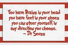 You have brains in your head, feet in your shoes, -Dr Seuss