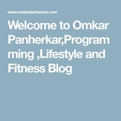 Welcome to Omkar Panherkar,Programming ,Lifestyle and Fitness Blog