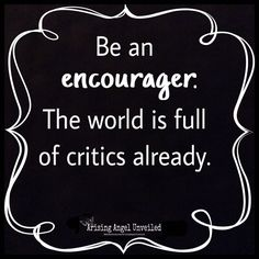 Be an encourager. The world is full of critics already.  #quote #goodquotes #encourage