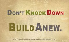 Don't Knock Down, Build Anew.